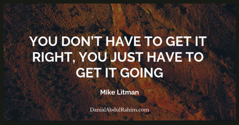 You don't have to get it right, you just have to get it going ~ Mike Litman